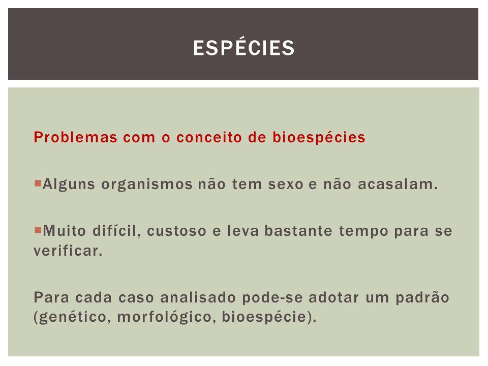 Problemas com o conceito de bioespécies Alguns organismos não tem sexo e não acasalam. Muito difícil, custoso e leva bastante tempo para se verificar.