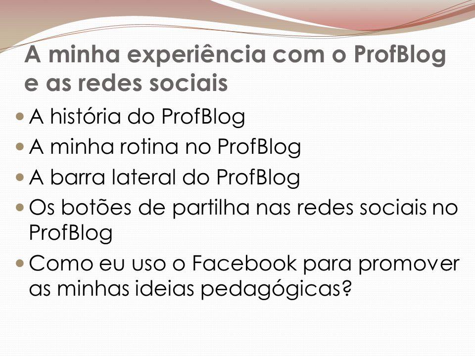A minha experiência com o ProfBlog e as redes sociais A história do ProfBlog A minha rotina no ProfBlog A barra lateral do ProfBlog Os botões de partilha nas redes sociais no ProfBlog Como eu uso o Facebook para promover as minhas ideias pedagógicas?