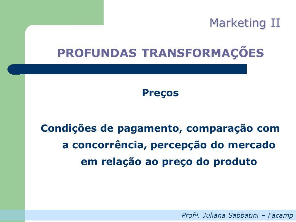 Profª. Juliana Sabbatini – Facamp Marketing II PROFUNDAS TRANSFORMAÇÕES Preços Condições de pagamento, comparação com a concorrência, percepção do mer