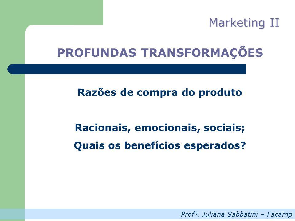 Profª. Juliana Sabbatini – Facamp Marketing II PROFUNDAS TRANSFORMAÇÕES Razões de compra do produto Racionais, emocionais, sociais; Quais os benefício