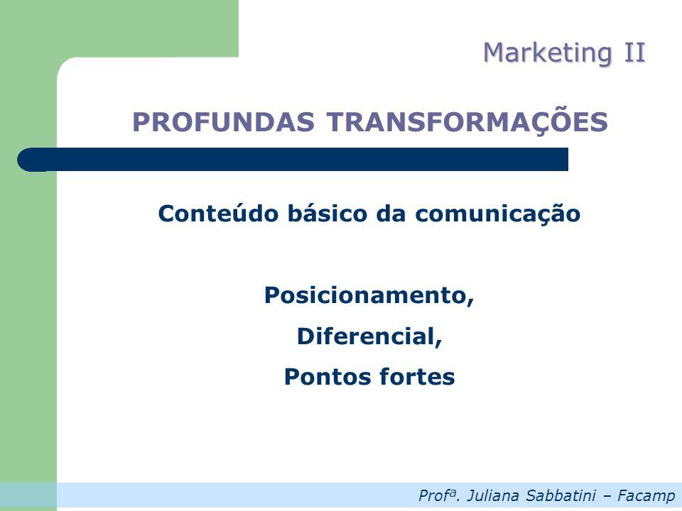 Profª. Juliana Sabbatini – Facamp Marketing II PROFUNDAS TRANSFORMAÇÕES Conteúdo básico da comunicação Posicionamento, Diferencial, Pontos fortes