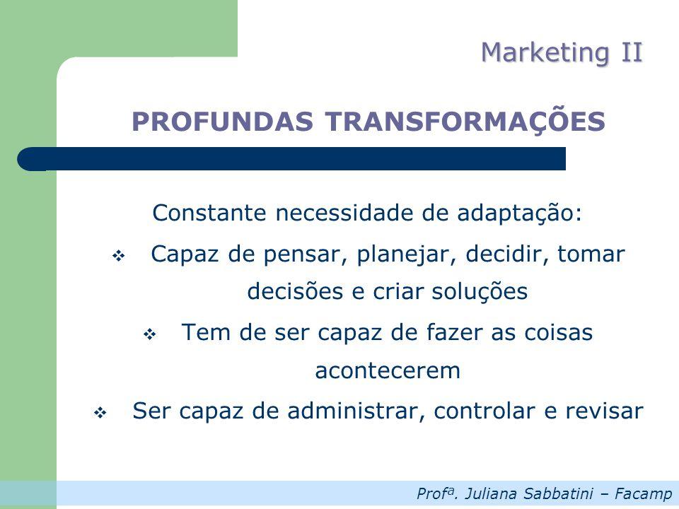 Profª. Juliana Sabbatini – Facamp Marketing II PROFUNDAS TRANSFORMAÇÕES Constante necessidade de adaptação: Capaz de pensar, planejar, decidir, tomar