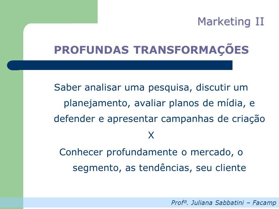 Profª. Juliana Sabbatini – Facamp Marketing II PROFUNDAS TRANSFORMAÇÕES Saber analisar uma pesquisa, discutir um planejamento, avaliar planos de mídia