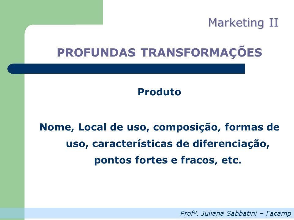 Profª. Juliana Sabbatini – Facamp Marketing II PROFUNDAS TRANSFORMAÇÕES Produto Nome, Local de uso, composição, formas de uso, características de dife
