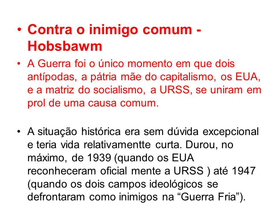 Contra o inimigo comum - Hobsbawm A Guerra foi o único momento em que dois antípodas, a pátria mãe do capitalismo, os EUA, e a matriz do socialismo, a URSS, se uniram em prol de uma causa comum.