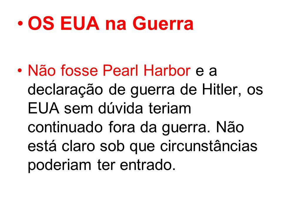 OS EUA na Guerra Não fosse Pearl Harbor e a declaração de guerra de Hitler, os EUA sem dúvida teriam continuado fora da guerra.