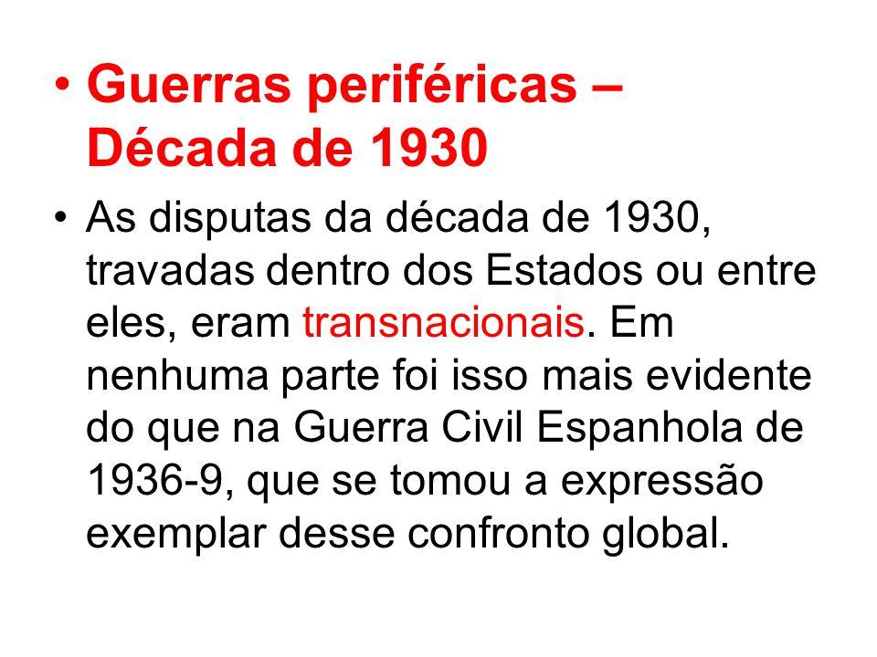 Guerras periféricas – Década de 1930 As disputas da década de 1930, travadas dentro dos Estados ou entre eles, eram transnacionais.