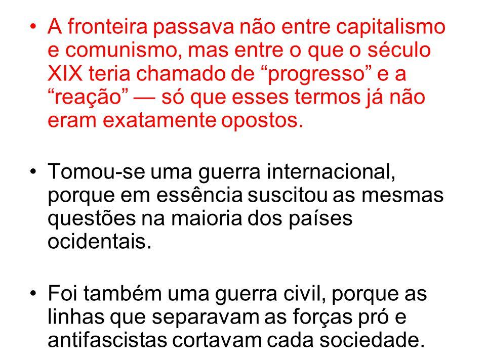 A fronteira passava não entre capitalismo e comunismo, mas entre o que o século XIX teria chamado de progresso e a reação só que esses termos já não eram exatamente opostos.