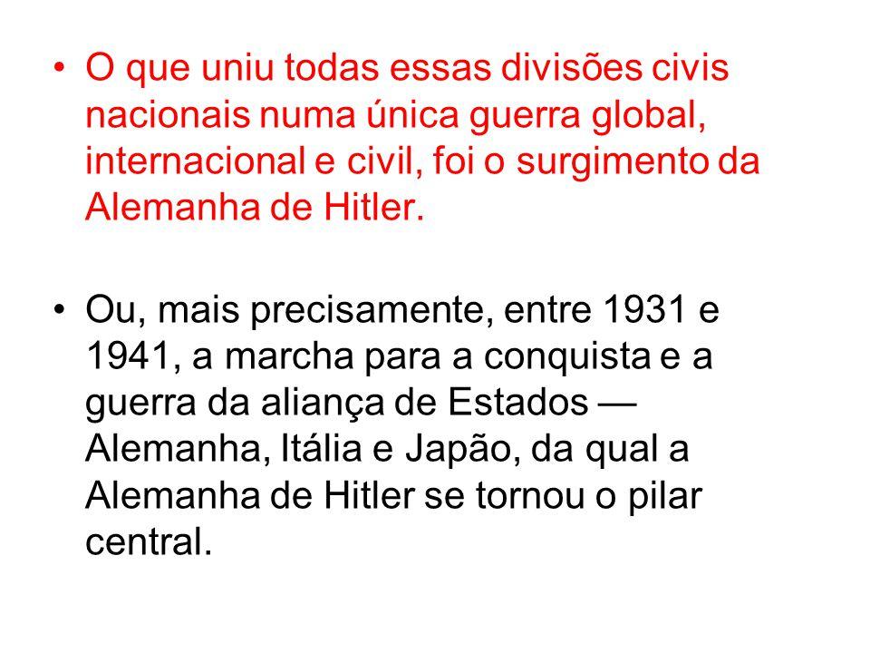 O que uniu todas essas divisões civis nacionais numa única guerra global, internacional e civil, foi o surgimento da Alemanha de Hitler.