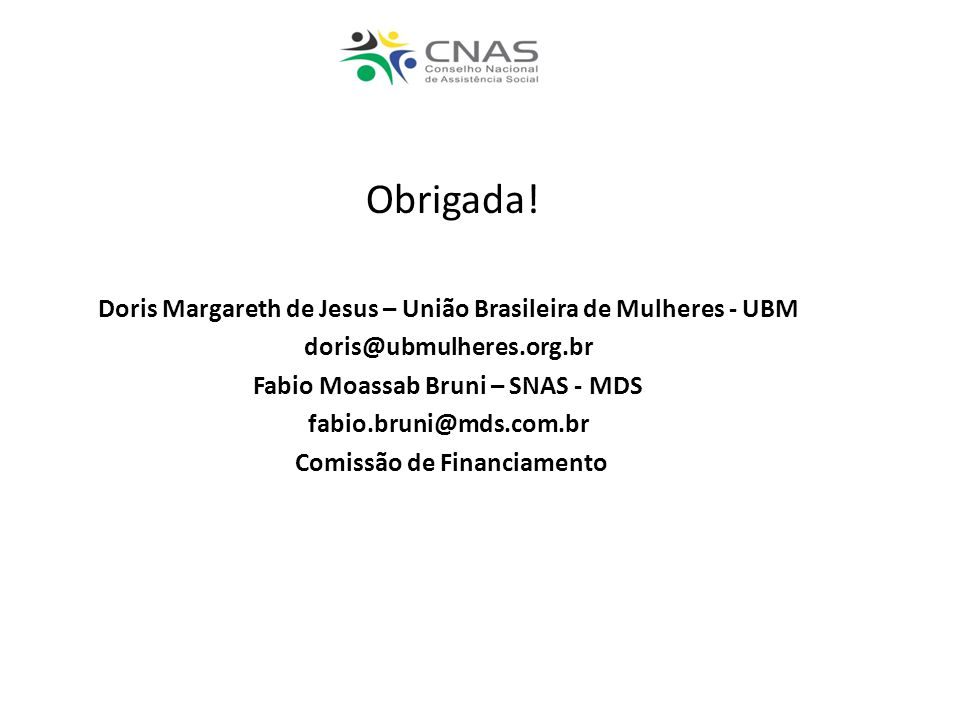 Obrigada! Doris Margareth de Jesus – União Brasileira de Mulheres - UBM doris@ubmulheres.org.br Fabio Moassab Bruni – SNAS - MDS fabio.bruni@mds.com.b