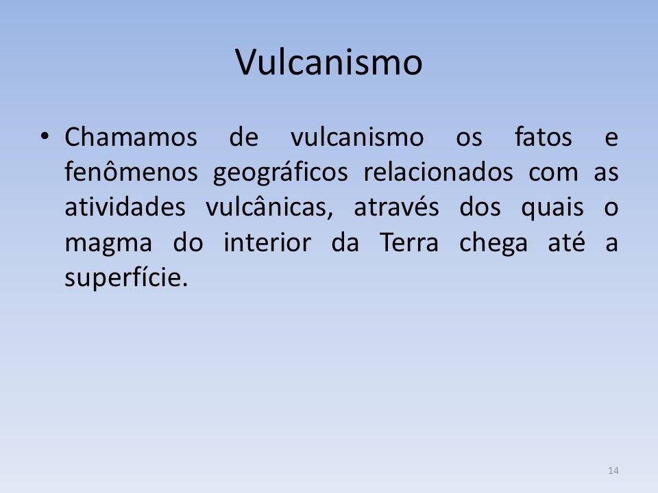 14 Vulcanismo Chamamos de vulcanismo os fatos e fenômenos geográficos relacionados com as atividades vulcânicas, através dos quais o magma do interior da Terra chega até a superfície.