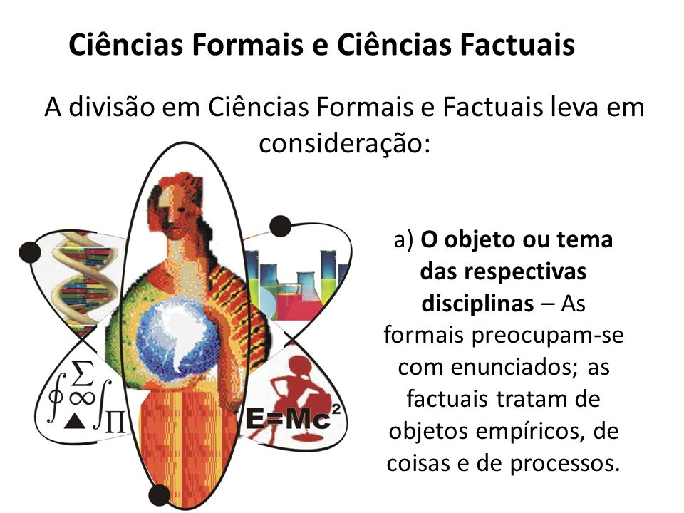 Ciências Formais e Ciências Factuais A divisão em Ciências Formais e Factuais leva em consideração: a) O objeto ou tema das respectivas disciplinas – As formais preocupam-se com enunciados; as factuais tratam de objetos empíricos, de coisas e de processos.