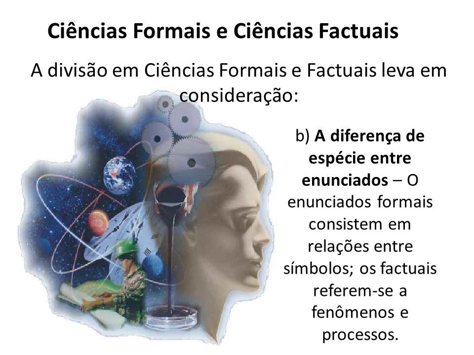 Ciências Formais e Ciências Factuais A divisão em Ciências Formais e Factuais leva em consideração: b) A diferença de espécie entre enunciados – O enunciados formais consistem em relações entre símbolos; os factuais referem-se a fenômenos e processos.