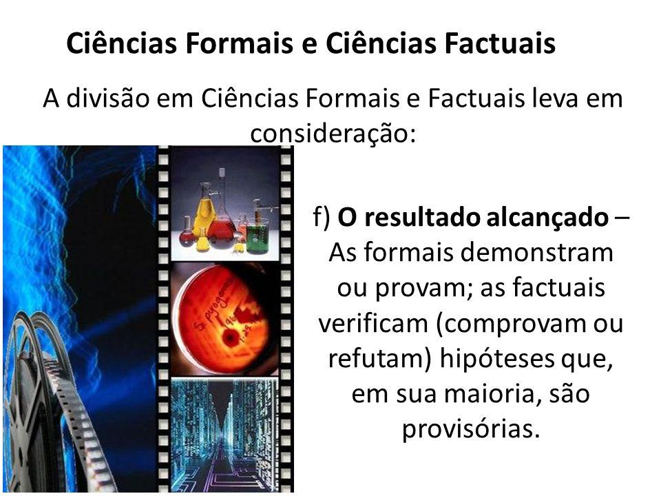 Ciências Formais e Ciências Factuais A divisão em Ciências Formais e Factuais leva em consideração: f) O resultado alcançado – As formais demonstram ou provam; as factuais verificam (comprovam ou refutam) hipóteses que, em sua maioria, são provisórias.