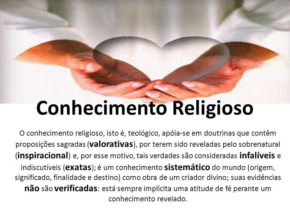 Conhecimento Religioso O conhecimento religioso, isto é, teológico, apóia-se em doutrinas que contêm proposições sagradas ( valorativas ), por terem s