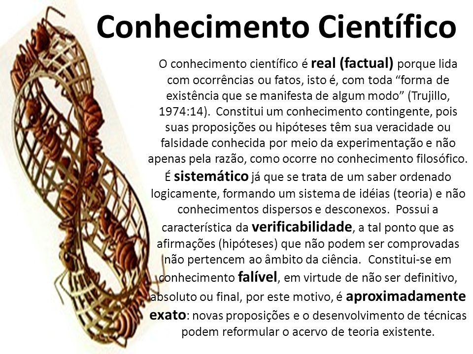 Conhecimento Científico O conhecimento científico é real (factual) porque lida com ocorrências ou fatos, isto é, com toda forma de existência que se manifesta de algum modo (Trujillo, 1974:14).