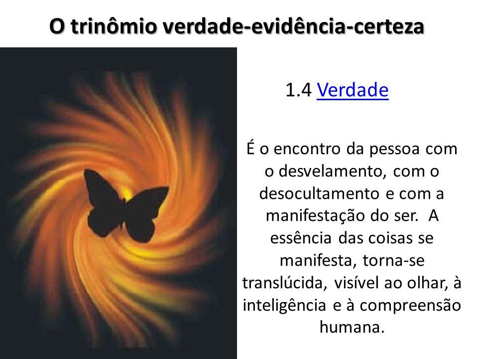 1.4 VerdadeVerdade O trinômio verdade-evidência-certeza É o encontro da pessoa com o desvelamento, com o desocultamento e com a manifestação do ser. A
