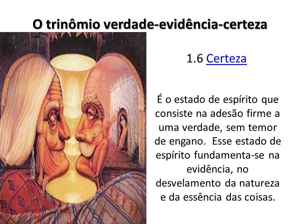 1.6 CertezaCerteza O trinômio verdade-evidência-certeza É o estado de espírito que consiste na adesão firme a uma verdade, sem temor de engano.