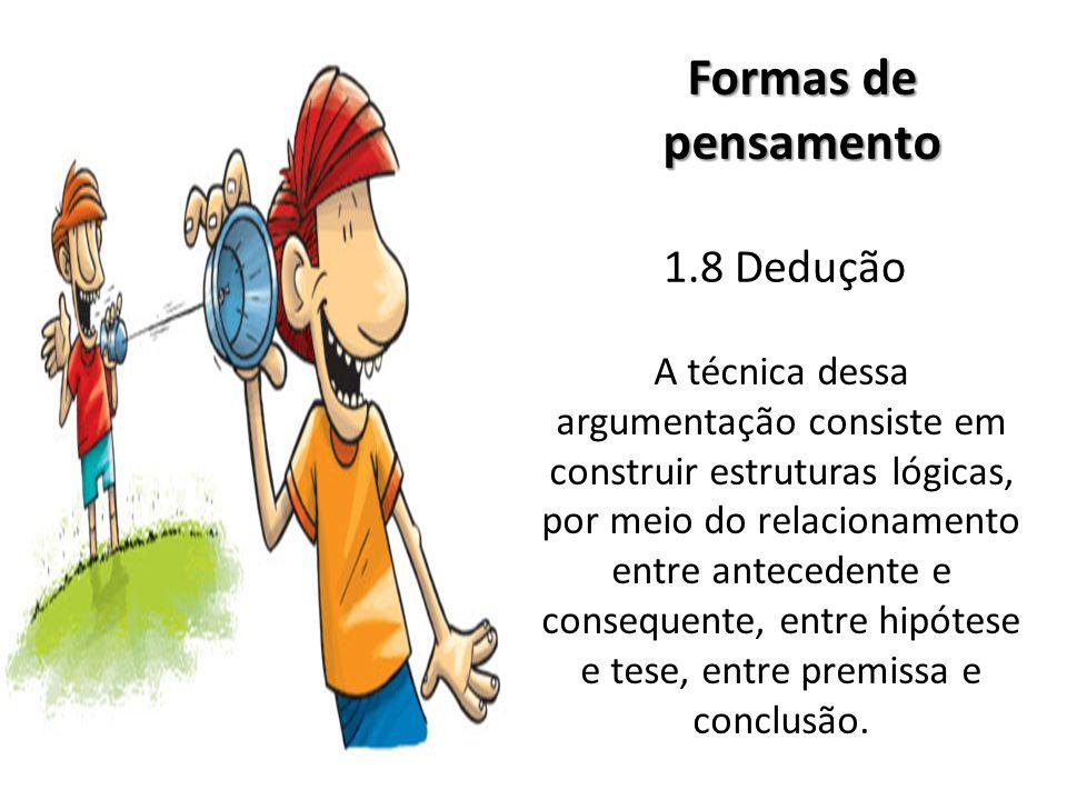 1.8 Dedução Formas de pensamento A técnica dessa argumentação consiste em construir estruturas lógicas, por meio do relacionamento entre antecedente e consequente, entre hipótese e tese, entre premissa e conclusão.