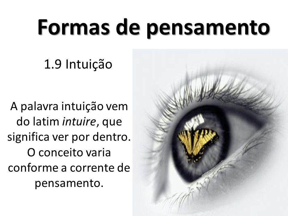 1.9 Intuição Formas de pensamento A palavra intuição vem do latim intuire, que significa ver por dentro. O conceito varia conforme a corrente de pensa
