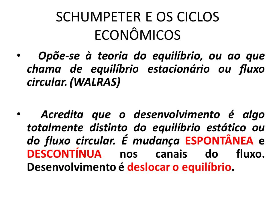 SCHUMPETER E OS CICLOS ECONÔMICOS Opõe-se à teoria do equilíbrio, ou ao que chama de equilíbrio estacionário ou fluxo circular. (WALRAS) Acredita que