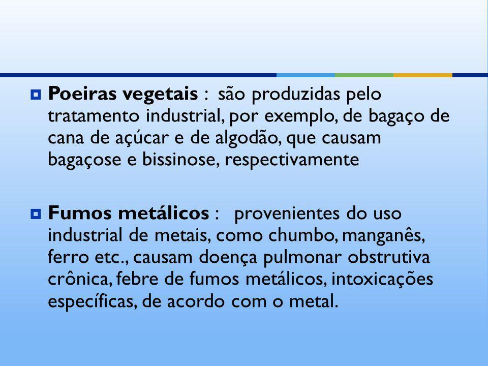 Poeiras vegetais : são produzidas pelo tratamento industrial, por exemplo, de bagaço de cana de açúcar e de algodão, que causam bagaçose e bissinose,