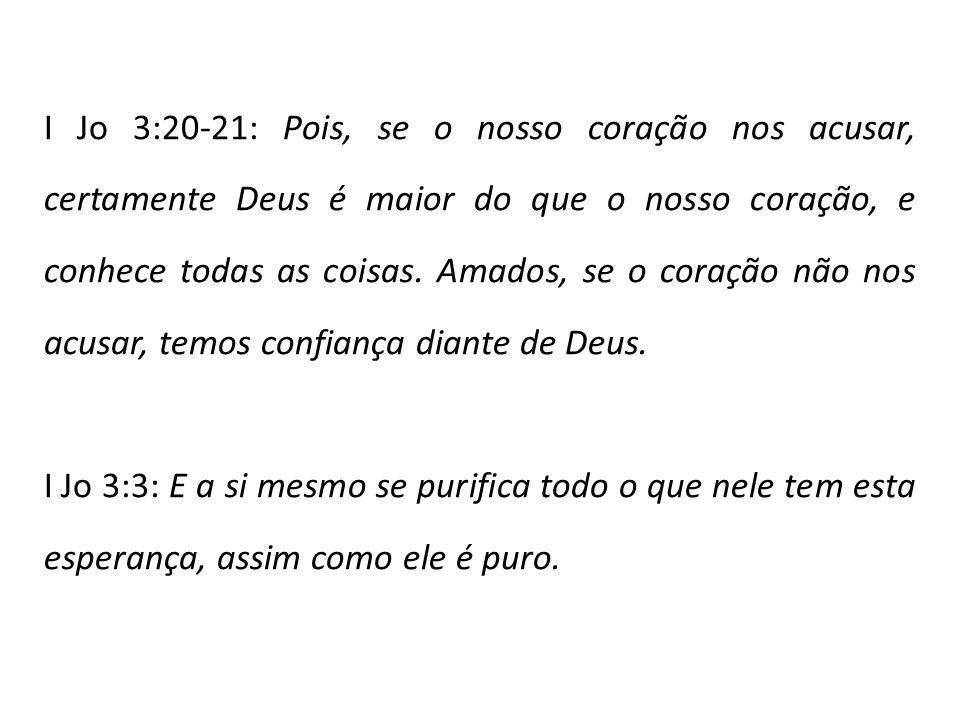 I Jo 3:20-21: Pois, se o nosso coração nos acusar, certamente Deus é maior do que o nosso coração, e conhece todas as coisas. Amados, se o coração não