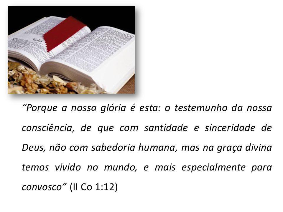 Porque a nossa glória é esta: o testemunho da nossa consciência, de que com santidade e sinceridade de Deus, não com sabedoria humana, mas na graça di