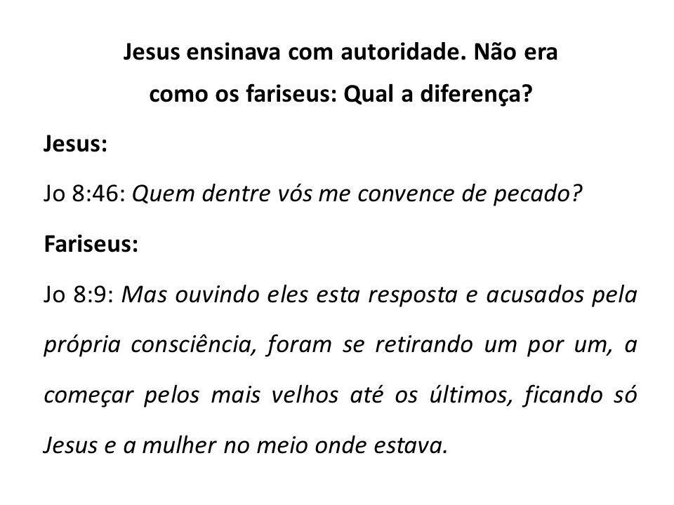 Jesus ensinava com autoridade. Não era como os fariseus: Qual a diferença? Jesus: Jo 8:46: Quem dentre vós me convence de pecado? Fariseus: Jo 8:9: Ma