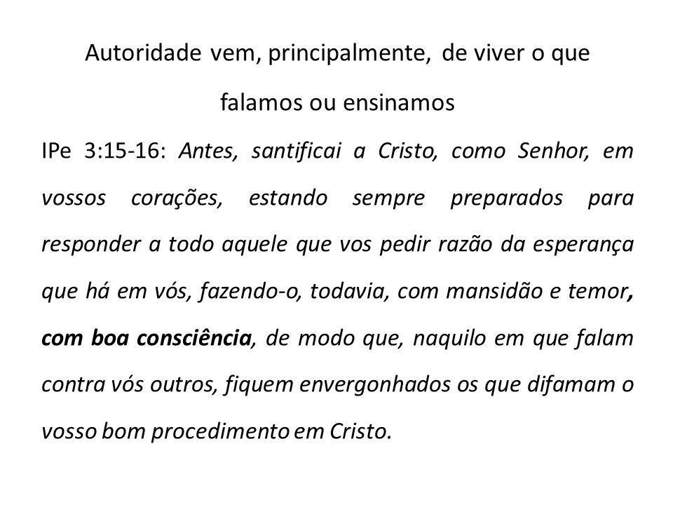 Autoridade vem, principalmente, de viver o que falamos ou ensinamos IPe 3:15-16: Antes, santificai a Cristo, como Senhor, em vossos corações, estando