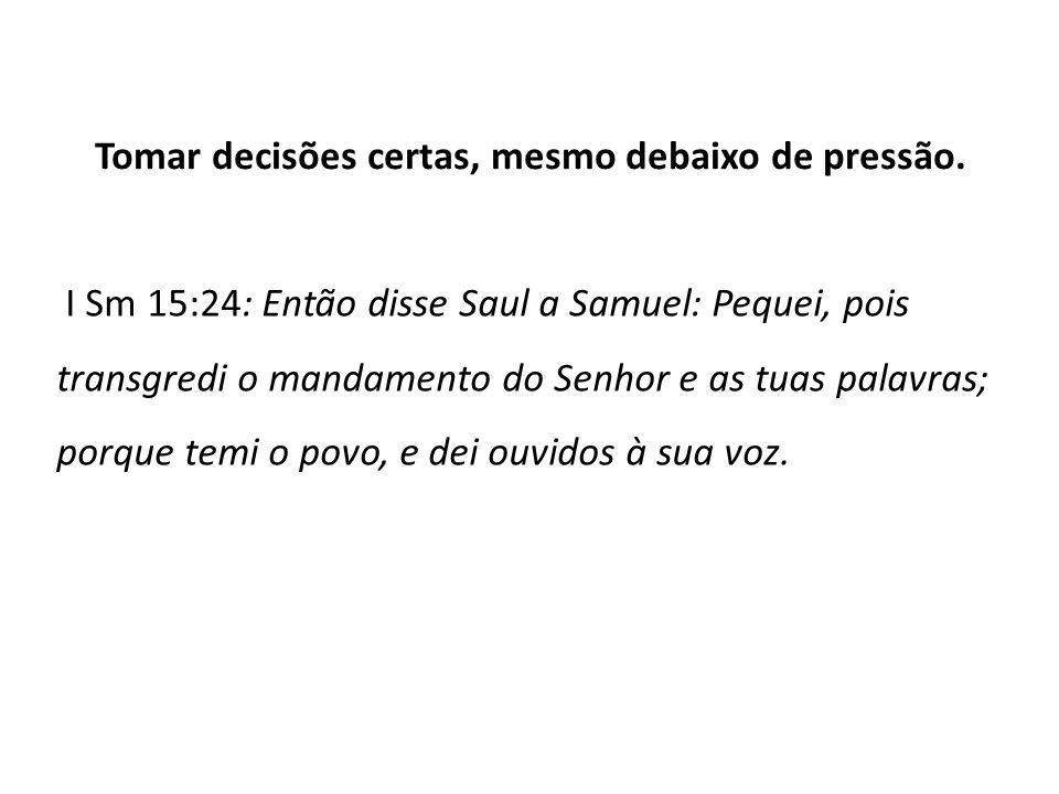 Tomar decisões certas, mesmo debaixo de pressão. I Sm 15:24: Então disse Saul a Samuel: Pequei, pois transgredi o mandamento do Senhor e as tuas palav
