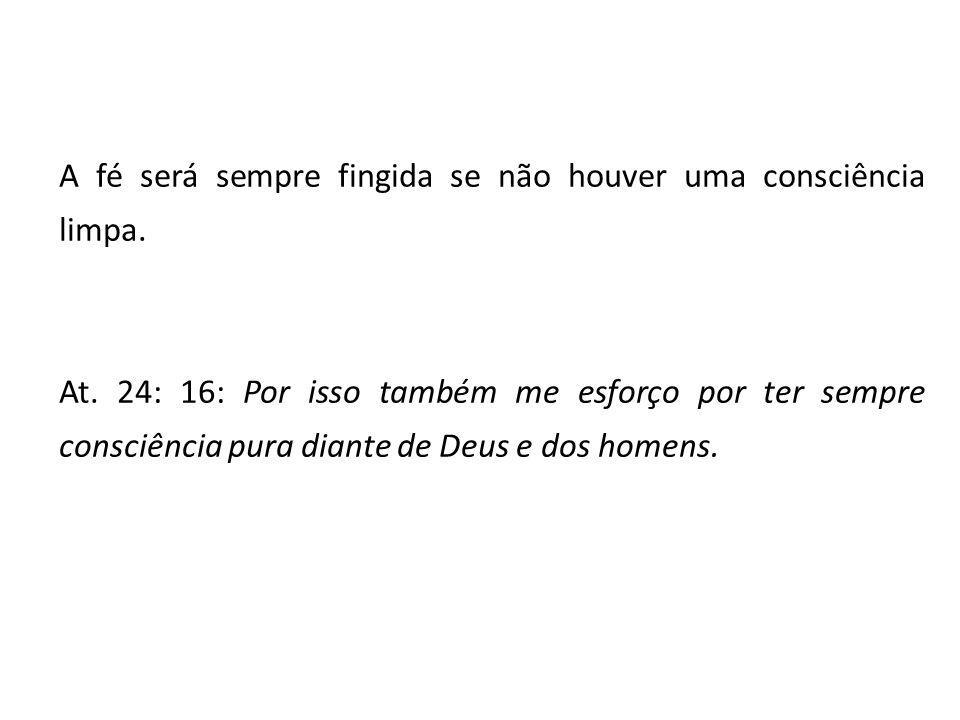 A fé será sempre fingida se não houver uma consciência limpa. At. 24: 16: Por isso também me esforço por ter sempre consciência pura diante de Deus e