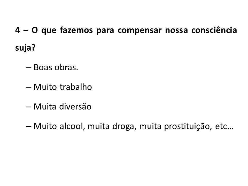 4 – O que fazemos para compensar nossa consciência suja? – Boas obras. – Muito trabalho – Muita diversão – Muito alcool, muita droga, muita prostituiç