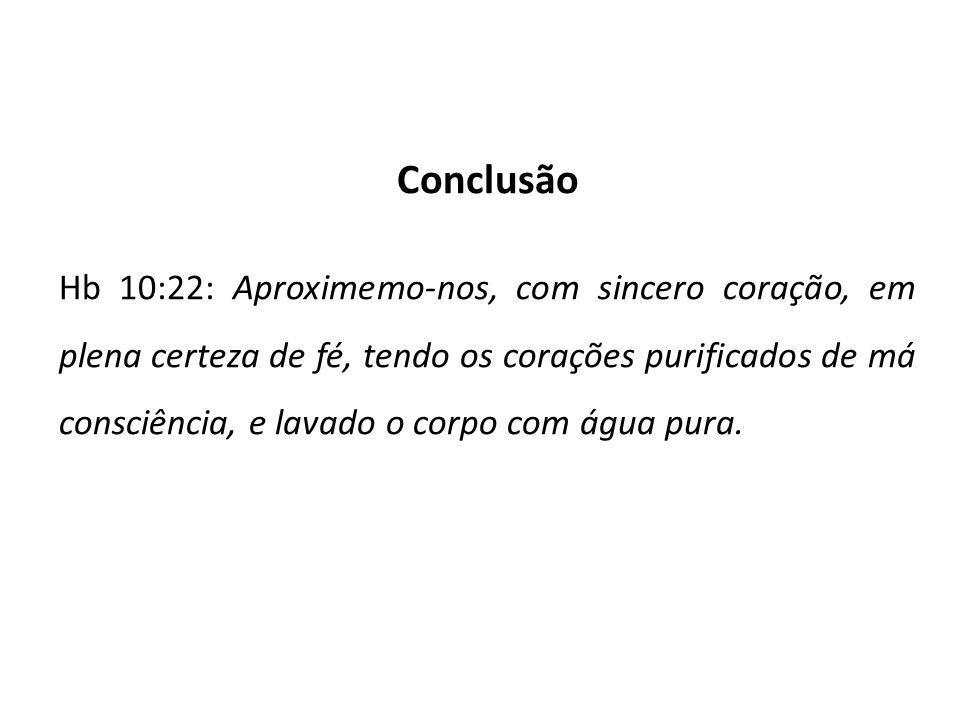 Conclusão Hb 10:22: Aproximemo-nos, com sincero coração, em plena certeza de fé, tendo os corações purificados de má consciência, e lavado o corpo com