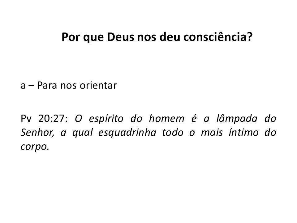 Por que Deus nos deu consciência? a – Para nos orientar Pv 20:27: O espírito do homem é a lâmpada do Senhor, a qual esquadrinha todo o mais íntimo do