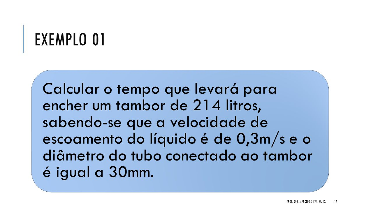 EXEMPLO 01 Calcular o tempo que levará para encher um tambor de 214 litros, sabendo-se que a velocidade de escoamento do líquido é de 0,3m/s e o diâme