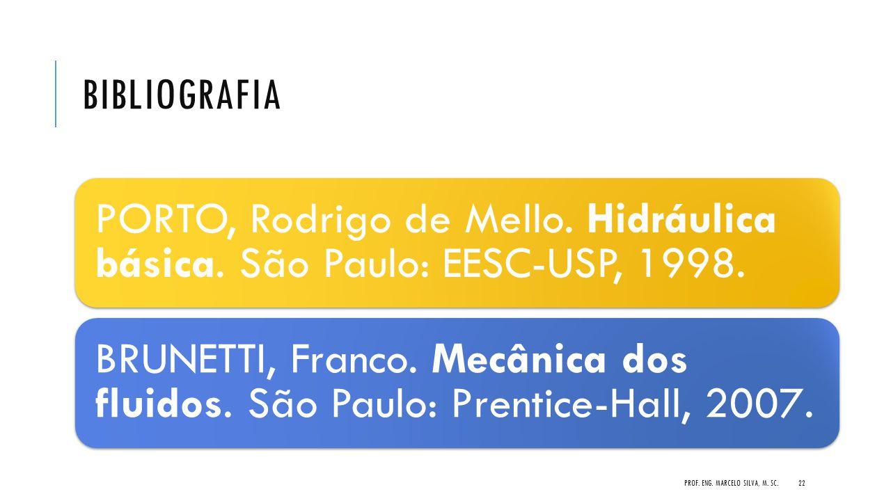 BIBLIOGRAFIA PORTO, Rodrigo de Mello. Hidráulica básica. São Paulo: EESC-USP, 1998. BRUNETTI, Franco. Mecânica dos fluidos. São Paulo: Prentice-Hall,