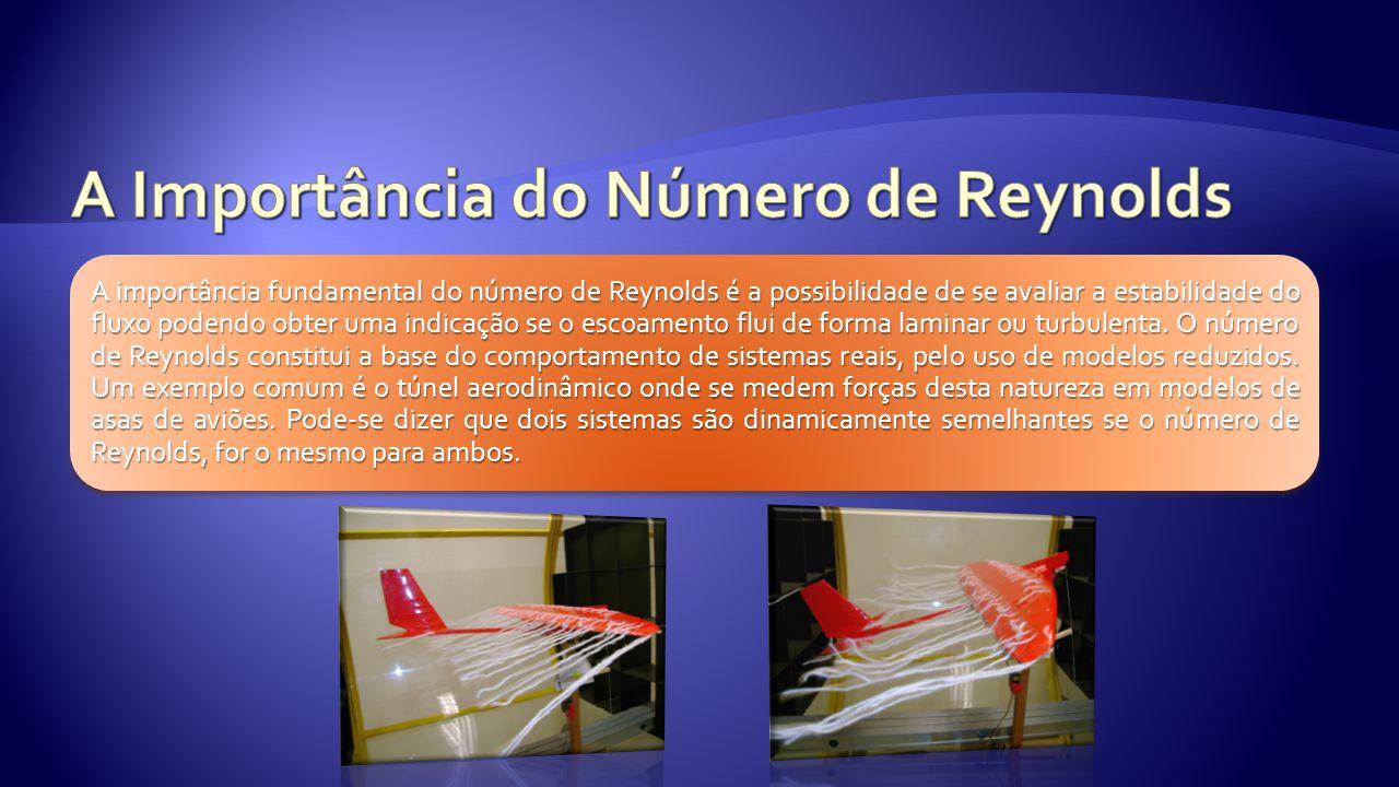 A importância fundamental do número de Reynolds é a possibilidade de se avaliar a estabilidade do fluxo podendo obter uma indicação se o escoamento fl