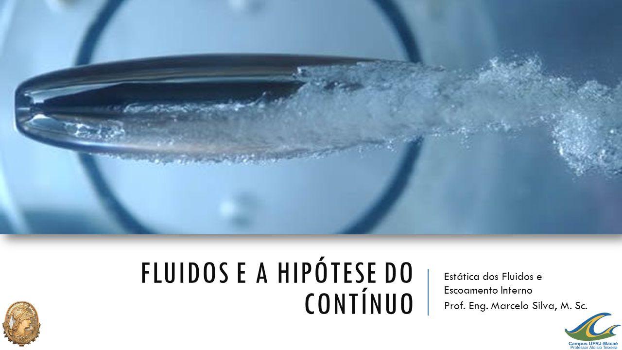 FLUIDOS E A HIPÓTESE DO CONTÍNUO Estática dos Fluidos e Escoamento Interno Prof. Eng. Marcelo Silva, M. Sc.