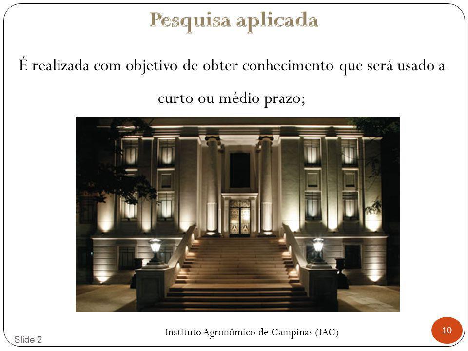 10 Slide 2 É realizada com objetivo de obter conhecimento que será usado a curto ou médio prazo; Instituto Agronômico de Campinas (IAC)