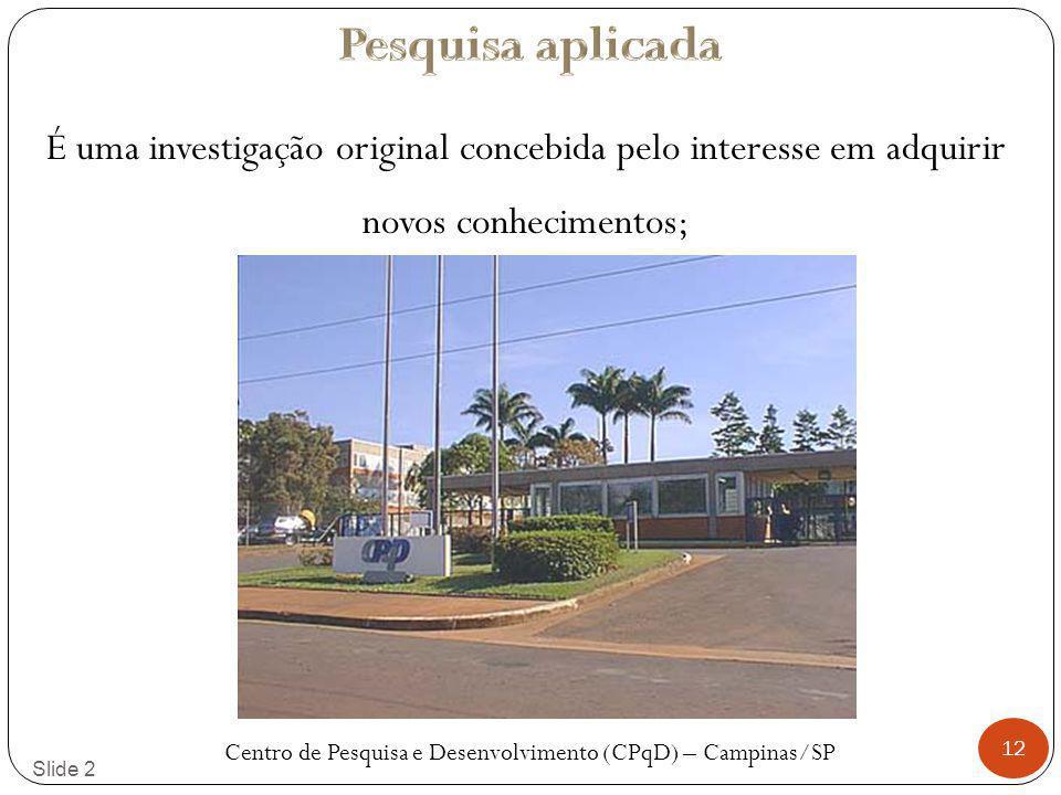 12 Slide 2 É uma investigação original concebida pelo interesse em adquirir novos conhecimentos; Centro de Pesquisa e Desenvolvimento (CPqD) – Campinas/SP