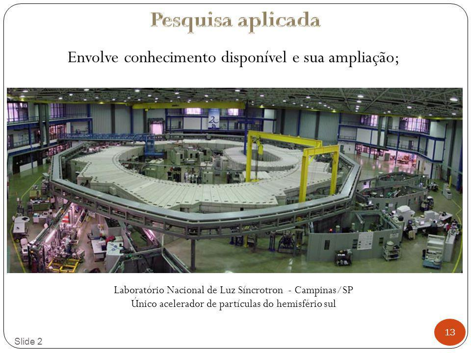13 Slide 2 Envolve conhecimento disponível e sua ampliação; Laboratório Nacional de Luz Síncrotron - Campinas/SP Único acelerador de partículas do hem