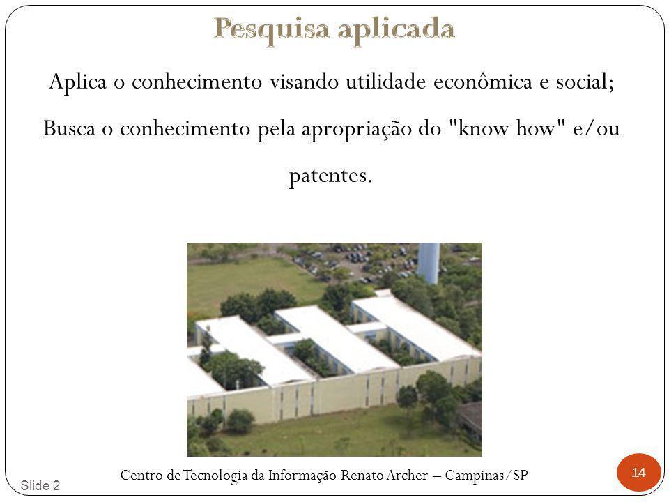 14 Slide 2 Aplica o conhecimento visando utilidade econômica e social; Busca o conhecimento pela apropriação do know how e/ou patentes.