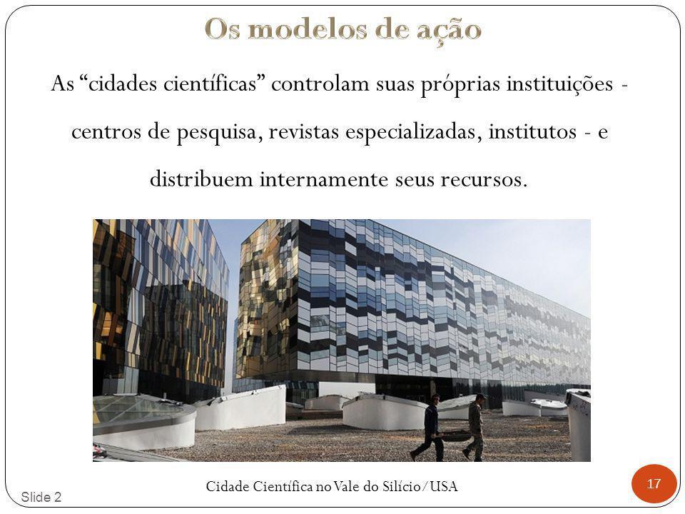 17 Slide 2 As cidades científicas controlam suas próprias instituições - centros de pesquisa, revistas especializadas, institutos - e distribuem internamente seus recursos.