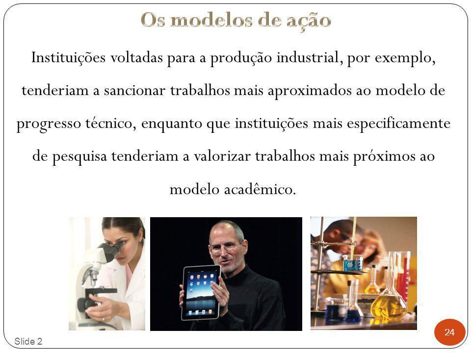 24 Slide 2 Instituições voltadas para a produção industrial, por exemplo, tenderiam a sancionar trabalhos mais aproximados ao modelo de progresso técn