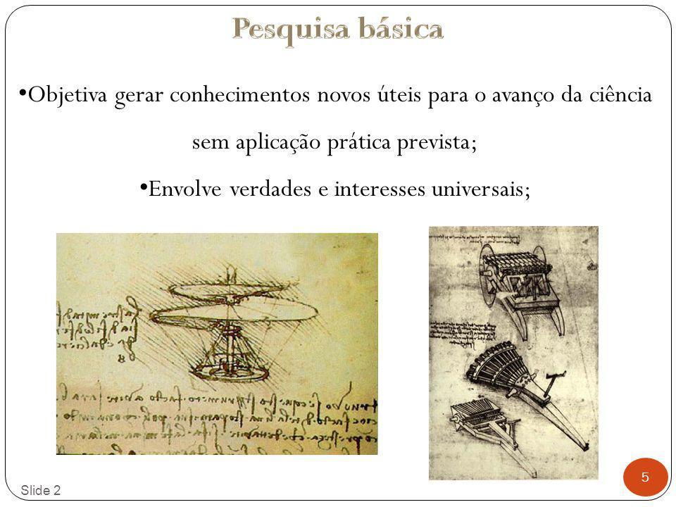 5 Slide 2 Objetiva gerar conhecimentos novos úteis para o avanço da ciência sem aplicação prática prevista; Envolve verdades e interesses universais;