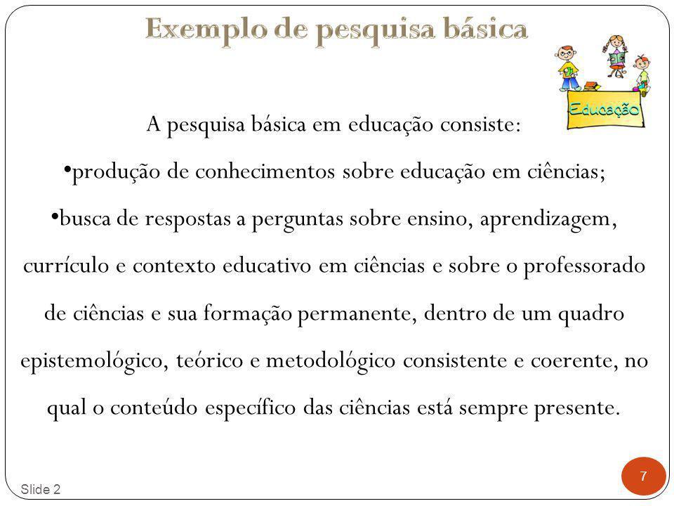 7 Slide 2 A pesquisa básica em educação consiste: produção de conhecimentos sobre educação em ciências; busca de respostas a perguntas sobre ensino, a