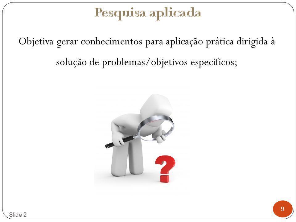 9 Slide 2 Objetiva gerar conhecimentos para aplicação prática dirigida à solução de problemas/objetivos específicos;