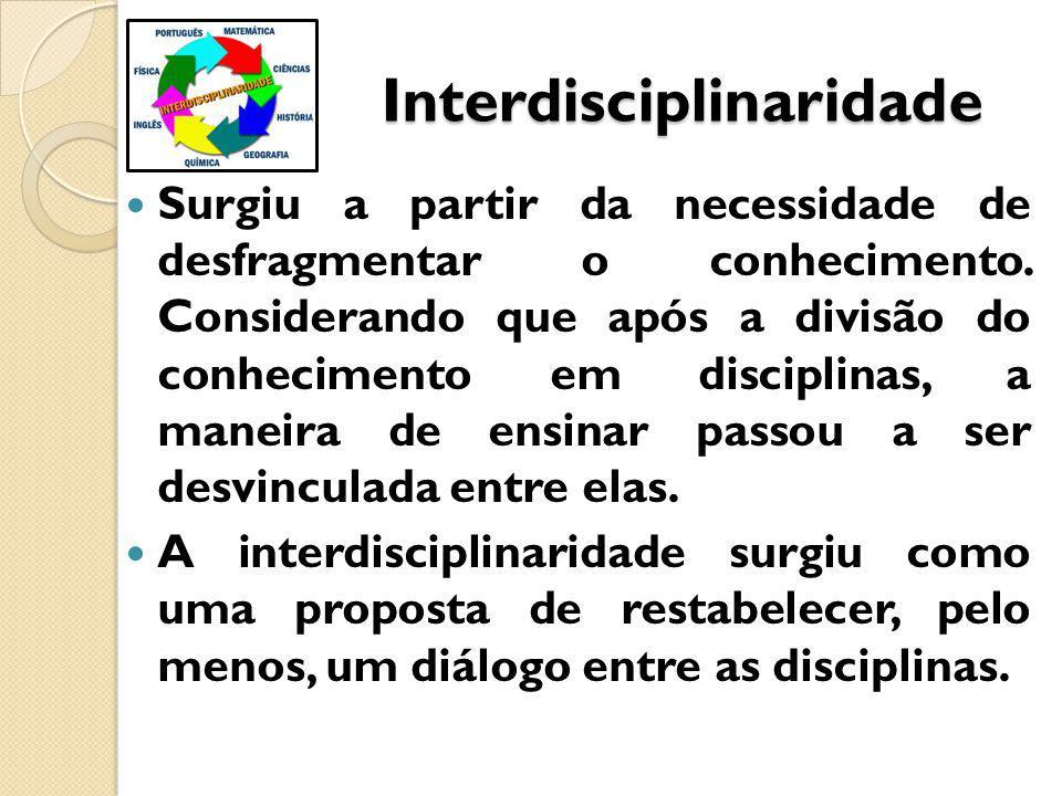 Interdisciplinaridade Interdisciplinaridade Surgiu a partir da necessidade de desfragmentar o conhecimento.