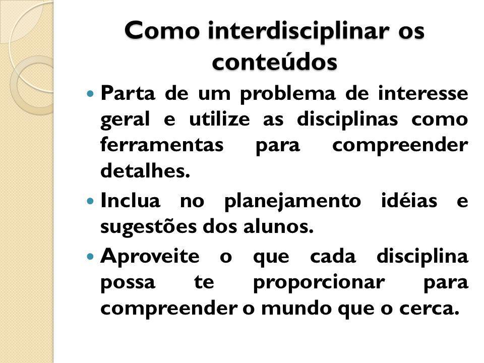 Como interdisciplinar os conteúdos Parta de um problema de interesse geral e utilize as disciplinas como ferramentas para compreender detalhes.